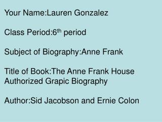 Your Name:Lauren Gonzalez Class Period:6 th  period  Subject of Biography:Anne Frank