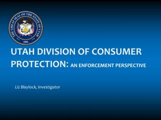 UTAH DIVISION OF CONSUMER PROTECTION : An Enforcement Perspective