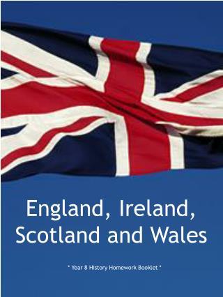 England, Ireland, Scotland and Wales * Year 8 History Homework Booklet *