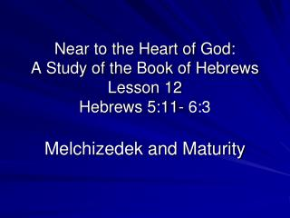 Near to the Heart of God: A Study of the Book of Hebrews Lesson 12 Hebrews 5:11- 6:3  Melchizedek and Maturity