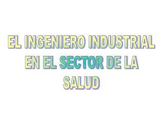 EL INGENIERO INDUSTRIAL EN EL SECTOR DE LA SALUD
