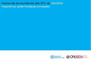 Informe del día mundial del sida 2011 de  ONUSIDA Diapositivas epidemiológicas principales