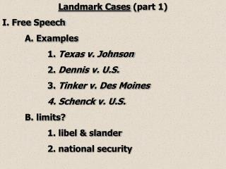 Landmark Cases  (part 1) I. Free Speech  A. Examples 1.  Texas v. Johnson 2.  Dennis v. U.S.