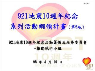 921 地震 10 週年紀念 系列活動綱領計畫 (第 5 版) 921 地震 10 週年紀念活動籌備及指導委員會 - 推動執行小組 98  年  4  月  10  日