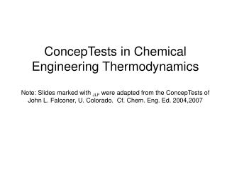 ConcepTests in Chemical Engineering Thermodynamics  Note: Slides marked with JLF were adapted from the ConcepTests of Jo