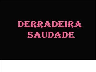 DERRADEIRA  SAUDADE