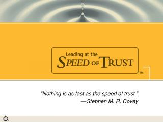 """Nothing is as fast as the speed of trust.""  			—Stephen M. R. Covey"