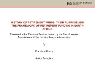 HISTORY OF RETIREMENT FUNDS, THEIR PURPOSE AND THE FRAMEWORK OF RETIREMENT FUNDING IN SOUTH AFRICA