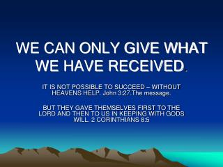 WE CAN ONLY GIVE WHAT WE HAVE RECEIVED .