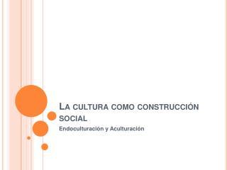 La cultura como construcci n social