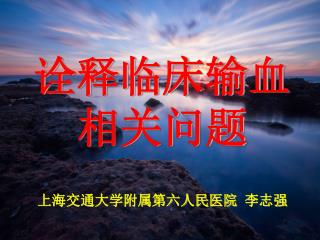 诠释临床输血 相关问题 上海交通大学附属第六人民医院  李志强