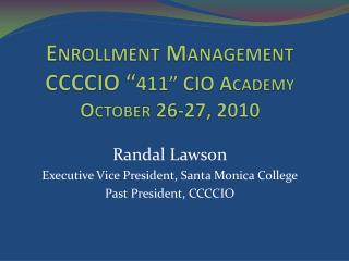 "Enrollment Management CCCCIO "" 411"" CIO Academy October 26-27, 2010"