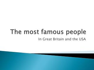 T he most famous people