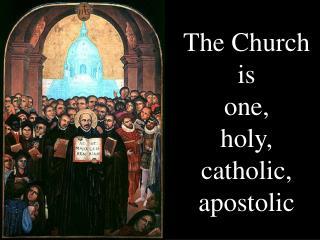 The Church  is  one,  holy,  catholic, apostolic