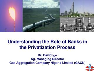Understanding the Role of Banks in the Privatization Process  Dr. David Ige Ag. Managing Director Gas Aggregation Compan