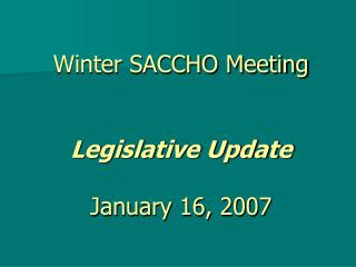Winter SACCHO Meeting Legislative Update January 16, 2007