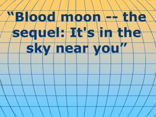 """ Blood moon -- the sequel: It's in the sky near you """