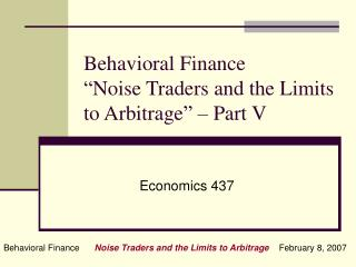 Behavioral Finance �Noise Traders and the Limits to Arbitrage� � Part V