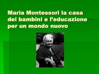 Maria Montessori la casa dei bambini e l educazione per un mondo nuovo
