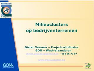 Milieuclusters  op bedrijventerreinen Dieter Geenens – Projectcoördinator GOM – West-Vlaanderen