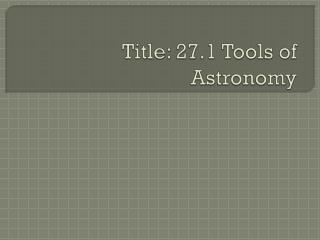 Title: 27.1 Tools of Astronomy