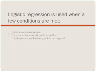 Logistic regression is used when a few conditions are met:
