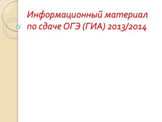 Информационный материал по сдаче ОГЭ (ГИА) 2013/2014