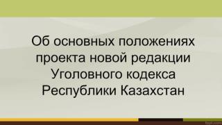 Об основных положениях проекта новой редакции Уголовного кодекса Республики Казахстан