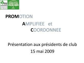 PROM OTION A MPLIFIEE et C OORDONNEE Présentation aux présidents de club 15 mai 2009