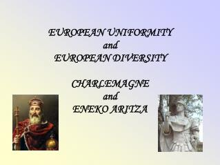 EUROPEAN UNIFORMITY  and EUROPEAN DIVERSITY CHARLEMAGNE and ENEKO ARITZA