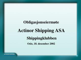 Obligasjonseiermøte Actinor Shipping ASA   Shippingklubben Oslo, 18. desember 2002