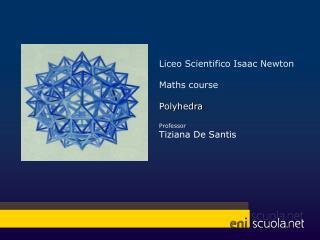 Liceo Scientifico  Isaac Newton Maths course Polyhedra Professor  Tiziana De  Santis