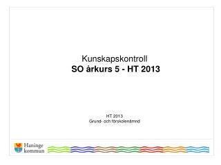 Kunskapskontroll  SO �rkurs 5 - HT 2013 HT 2013  Grund- och  f�rskolen�mnd