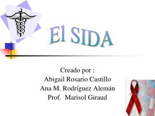 Creado por : Abigail Rosario Castillo Ana M. Rodríguez Alemán Prof.  Marisol Giraud