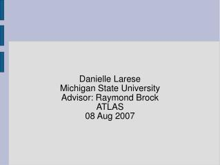 Danielle Larese Michigan State University Advisor: Raymond Brock ATLAS 08 Aug 2007