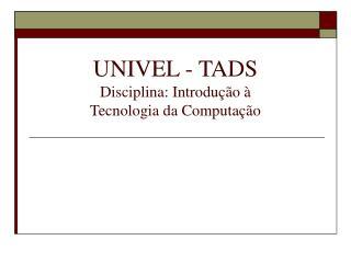 UNIVEL - TADS Disciplina: Introdução à  Tecnologia da Computação
