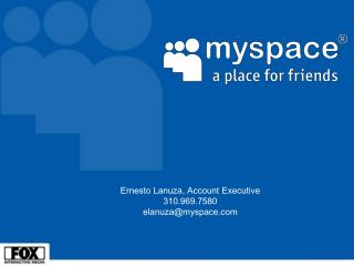 Ernesto Lanuza, Account Executive 310.969.7580   elanuza@myspace