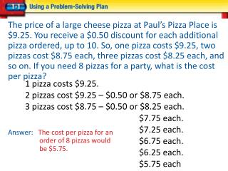 1 pizza costs $9.25. 2 pizzas cost $9.25 � $0.50 or $8.75 each.