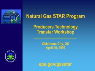 Natural Gas STAR Program Producers Technology  Transfer Workshop  Oklahoma City, OK April 20, 2005