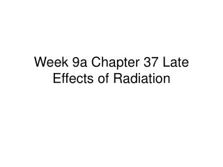 Week 9a Chapter 37 Late Effects of Radiation