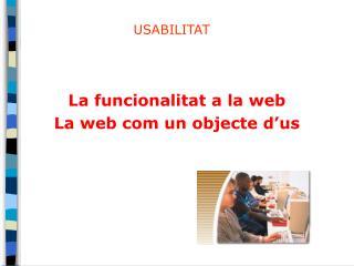La  funcionalitat  a la web La web com un objecte d'us