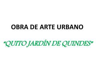 """OBRA DE ARTE URBANO """"QUITO JARDÍN DE QUINDES"""""""
