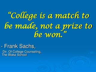 """College is a match to  be made, not a prize to be won."" - Frank Sachs,"