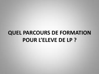 QUEL PARCOURS DE FORMATION POUR L'ELEVE DE LP ?