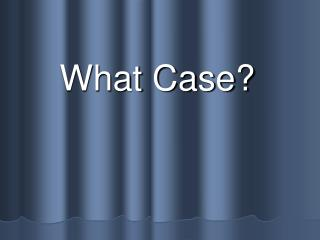 What Case?
