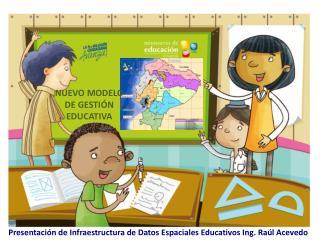 Presentación de Infraestructura de Datos Espaciales Educativos Ing. Raúl Acevedo