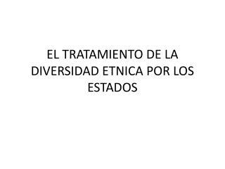 EL TRATAMIENTO DE LA DIVERSIDAD ETNICA POR LOS ESTADOS