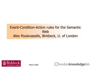 Event-Condition-Action rules for the Semantic Web Alex Poulovassilis, Birkbeck, U. of London
