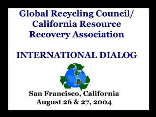Global Recycling Council/ California Resource Recovery Association INTERNATIONAL DIALOG