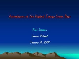 Astrophysics of the Highest Energy Cosmic Rays Paul Sommers Cracow, Poland January 10, 2004